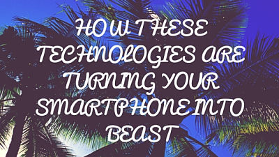 Technologies turning SmartPhone to Beast
