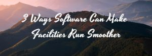 3 Ways Software Can Make Facilities Run Smoother pic