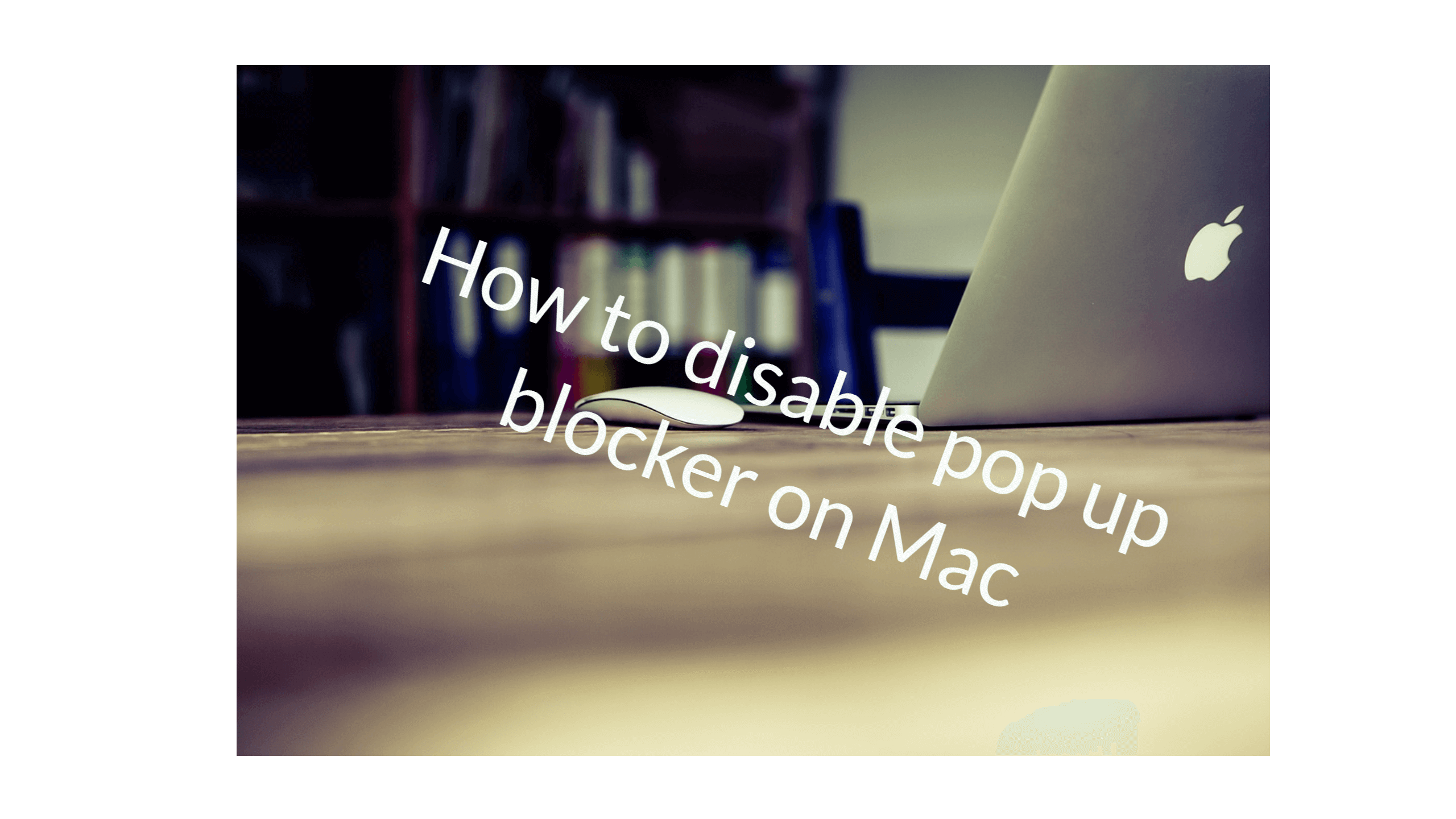 How to disable pop up blocker on Mac on Chrome, Safari and Mozilla Firefox ?
